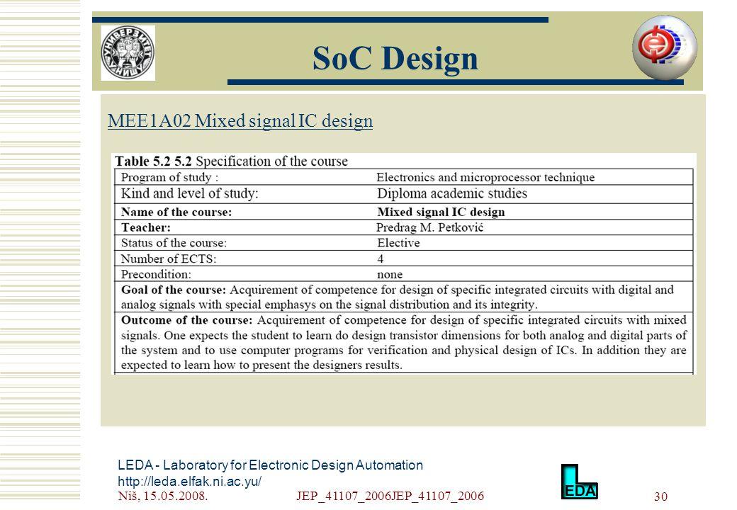 Niš, 15.05.2008.JEP_41107_2006JEP_41107_2006 30 LEDA - Laboratory for Electronic Design Automation http://leda.elfak.ni.ac.yu/ МЕE1A02 Mixed signal IC design SoC Design