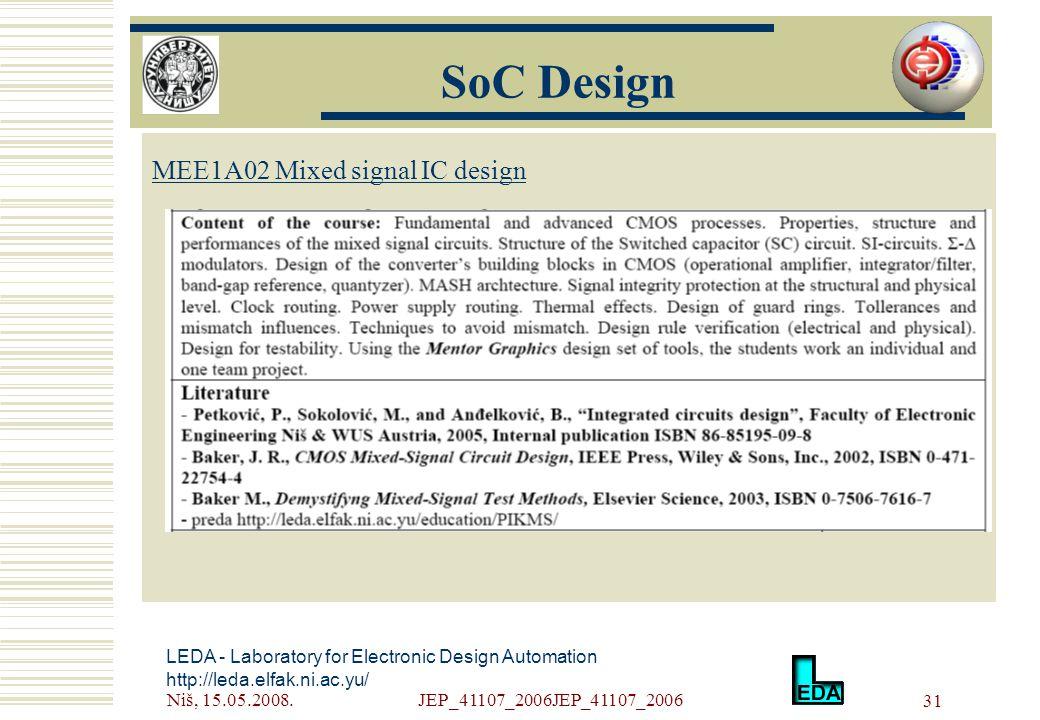 Niš, 15.05.2008.JEP_41107_2006JEP_41107_2006 31 LEDA - Laboratory for Electronic Design Automation http://leda.elfak.ni.ac.yu/ МЕE1A02 Mixed signal IC design SoC Design