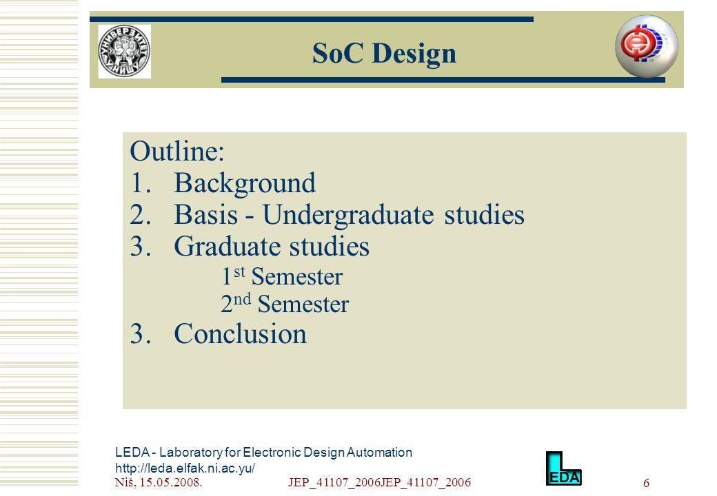 Niš, 15.05.2008.JEP_41107_2006JEP_41107_2006 6 SoC Design Outline: 1.Background 2.Basis - Undergraduate studies 3.Graduate studies 1 st Semester 2 nd Semester 3.Conclusion LEDA - Laboratory for Electronic Design Automation http://leda.elfak.ni.ac.yu/