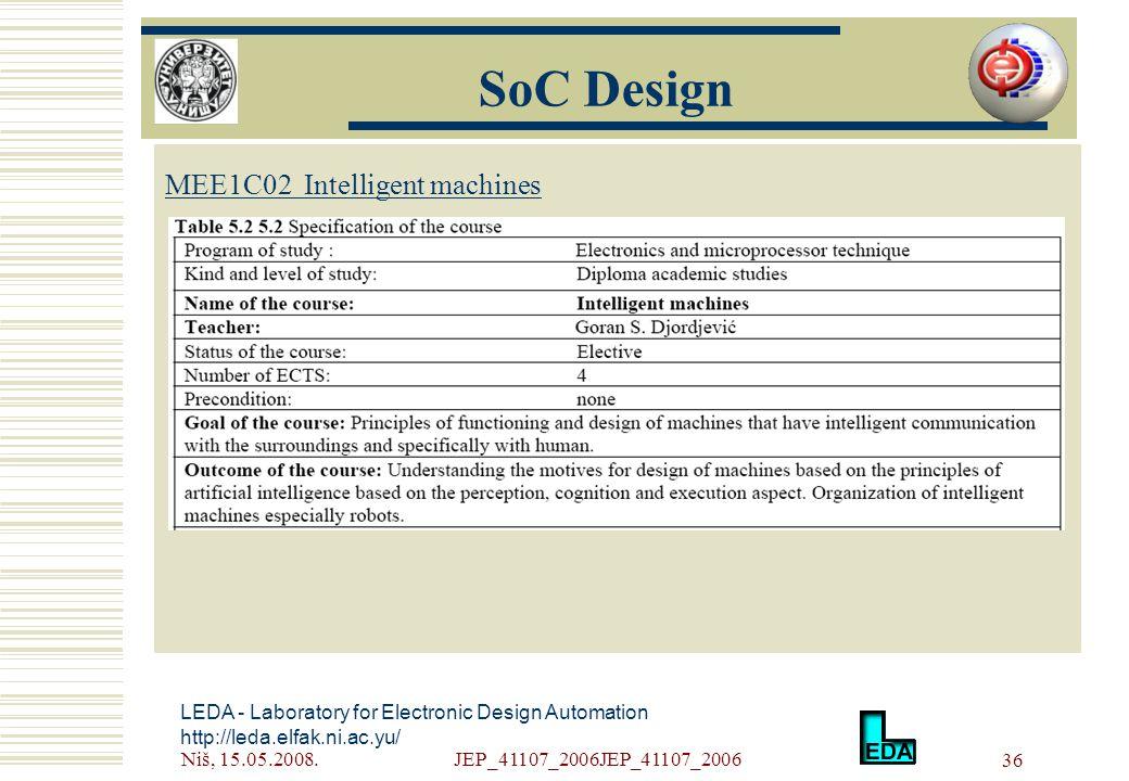 Niš, 15.05.2008.JEP_41107_2006JEP_41107_2006 36 LEDA - Laboratory for Electronic Design Automation http://leda.elfak.ni.ac.yu/ МЕE1C02 Intelligent machines SoC Design