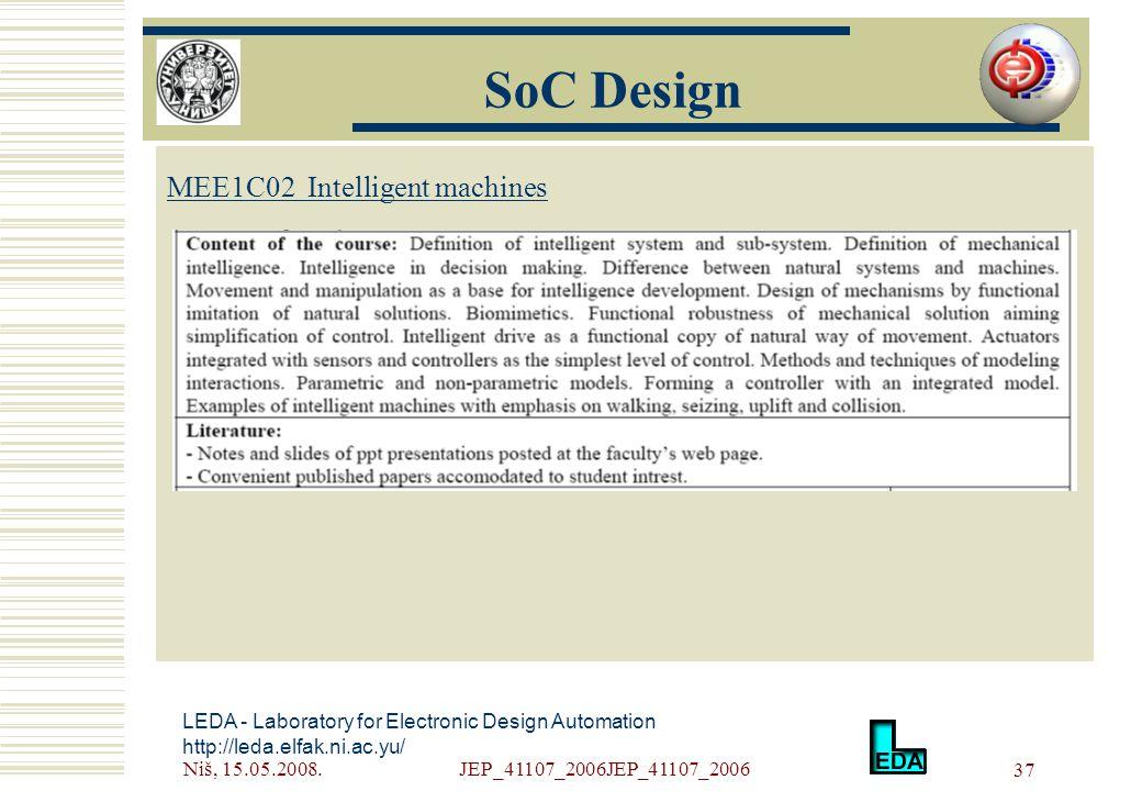 Niš, 15.05.2008.JEP_41107_2006JEP_41107_2006 37 LEDA - Laboratory for Electronic Design Automation http://leda.elfak.ni.ac.yu/ МЕE1C02 Intelligent machines SoC Design