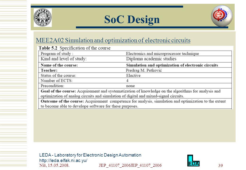 Niš, 15.05.2008.JEP_41107_2006JEP_41107_2006 39 LEDA - Laboratory for Electronic Design Automation http://leda.elfak.ni.ac.yu/ МЕE2A02 Simulation and optimization of electronic circuits SoC Design