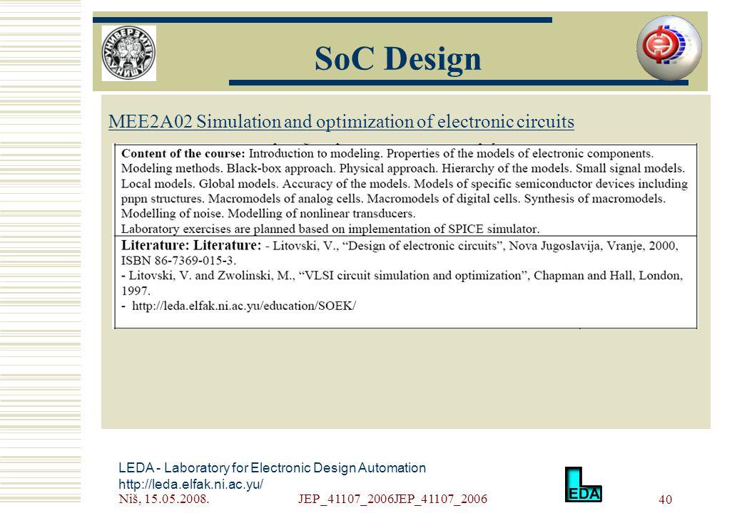 Niš, 15.05.2008.JEP_41107_2006JEP_41107_2006 40 LEDA - Laboratory for Electronic Design Automation http://leda.elfak.ni.ac.yu/ МЕE2A02 Simulation and optimization of electronic circuits SoC Design