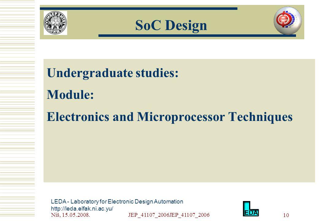 Niš, 15.05.2008.JEP_41107_2006JEP_41107_2006 10 Undergraduate studies: Module: Electronics and Microprocessor Techniques LEDA - Laboratory for Electronic Design Automation http://leda.elfak.ni.ac.yu/ SoC Design