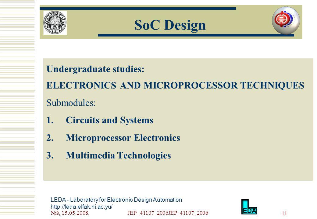 Niš, 15.05.2008.JEP_41107_2006JEP_41107_2006 11 Undergraduate studies: ELECTRONICS AND MICROPROCESSOR TECHNIQUES Submodules: 1.Circuits and Systems 2.Microprocessor Electronics 3.Multimedia Technologies LEDA - Laboratory for Electronic Design Automation http://leda.elfak.ni.ac.yu/ SoC Design