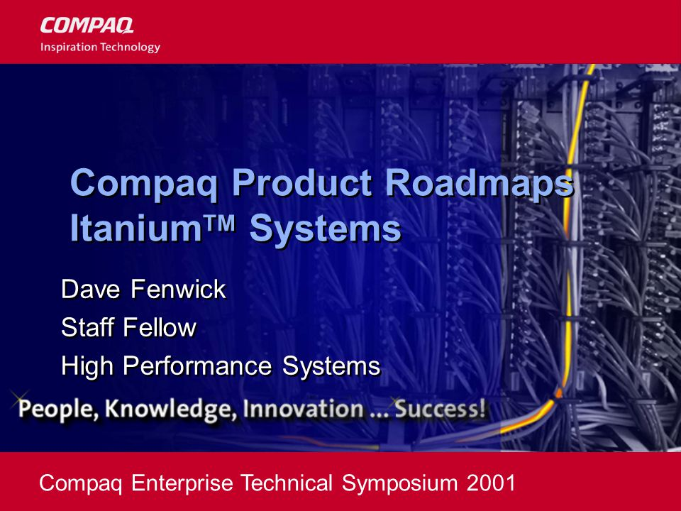 Compaq Enterprise Technical Symposium 2001 Compaq Product Roadmaps Itanium TM Systems Dave Fenwick Staff Fellow High Performance Systems Dave Fenwick Staff Fellow High Performance Systems