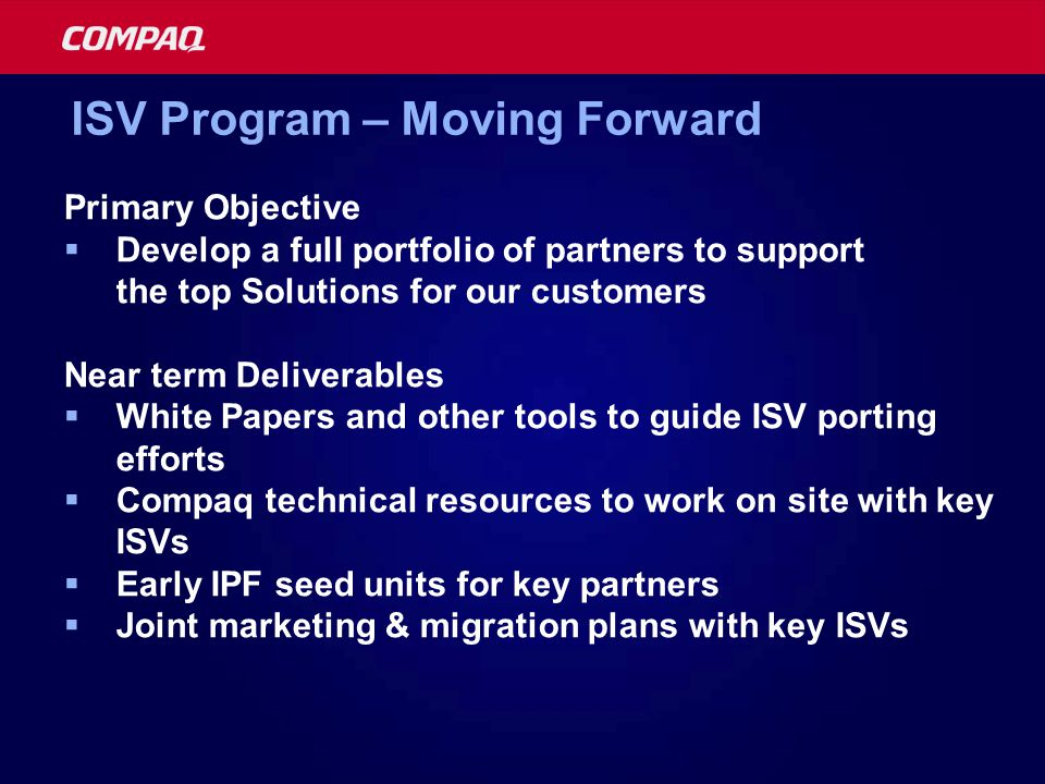 Primary Objective  Develop a full portfolio of partners to support the top Solutions for our customers Near term Deliverables  White Papers and other tools to guide ISV porting efforts  Compaq technical resources to work on site with key ISVs  Early IPF seed units for key partners  Joint marketing & migration plans with key ISVs ISV Program – Moving Forward