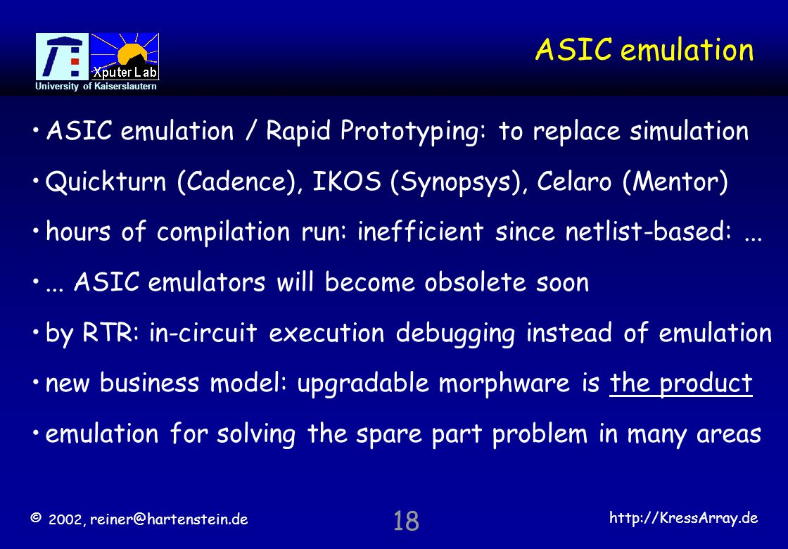 © 2002, reiner@hartenstein.de http://KressArray.de University of Kaiserslautern 18 ASIC emulation ASIC emulation / Rapid Prototyping: to replace simul