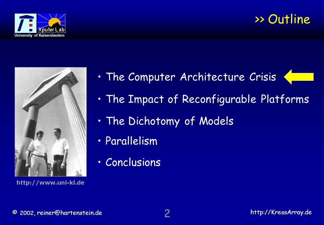 """© 2002, reiner@hartenstein.de http://KressArray.de University of Kaiserslautern 43 The Crisis of Computing Sciences Computing Sciences are in a severe crisis Computing curricula are obsolete because of strictly enforced """"procedural-only blinders Computer Architecture and related areas have lost leadership in digital system implementation CS ignores > 90% µprocessors in embedded systems: 10 times more programmers will write embedded applications than computer software by 2010 A disruptive promising therapy introduced by new approaches coming with Reconfigurable Computing"""