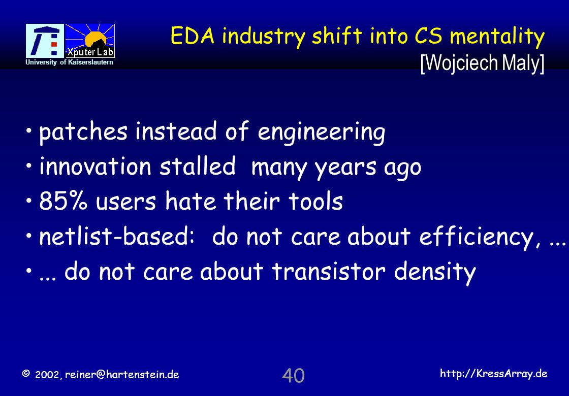 © 2002, reiner@hartenstein.de http://KressArray.de University of Kaiserslautern 40 EDA industry shift into CS mentality [Wojciech Maly] patches instea