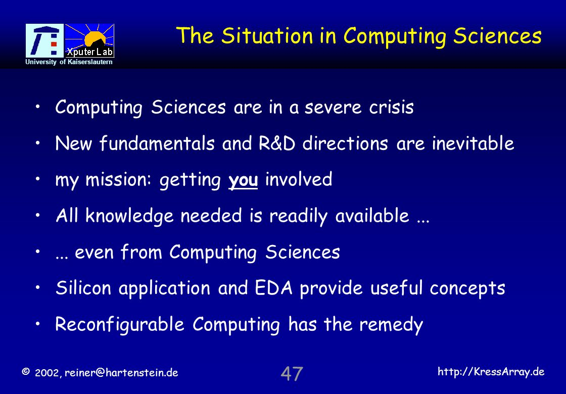 © 2002, reiner@hartenstein.de http://KressArray.de University of Kaiserslautern 47 The Situation in Computing Sciences Computing Sciences are in a sev