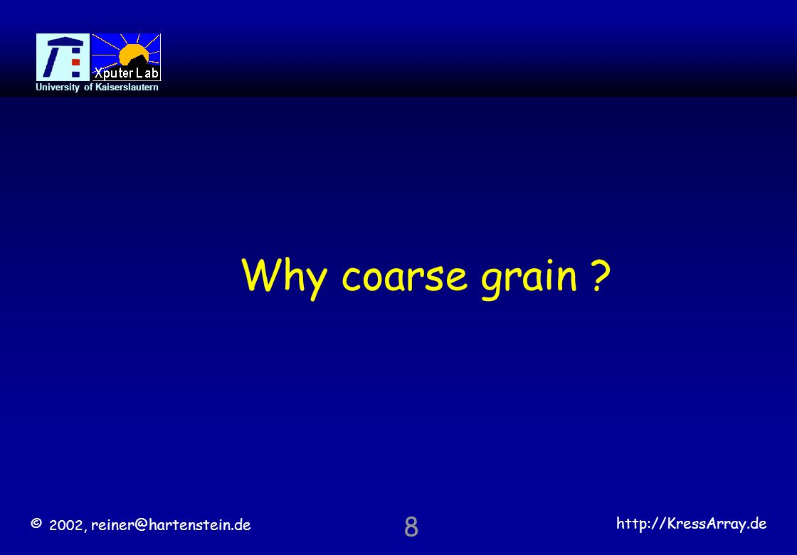 © 2002, reiner@hartenstein.de http://KressArray.de University of Kaiserslautern 8 Why coarse grain ?