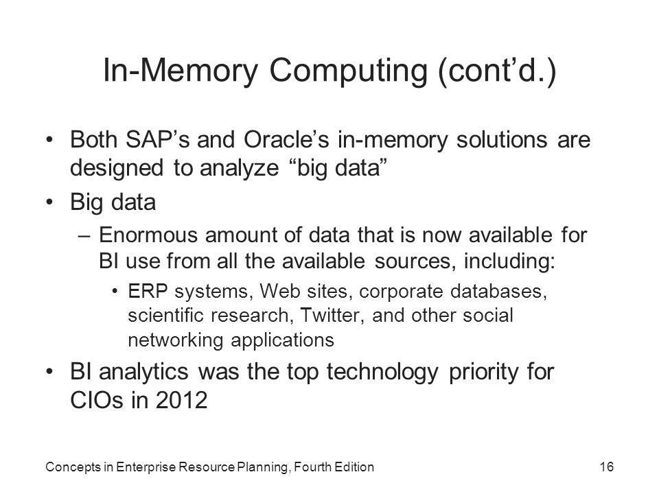 In-Memory Computing (cont'd.) Both SAP's and Oracle's in-memory solutions are designed to analyze big data Big data –Enormous amount of data that is now available for BI use from all the available sources, including: ERP systems, Web sites, corporate databases, scientific research, Twitter, and other social networking applications BI analytics was the top technology priority for CIOs in 2012 Concepts in Enterprise Resource Planning, Fourth Edition16
