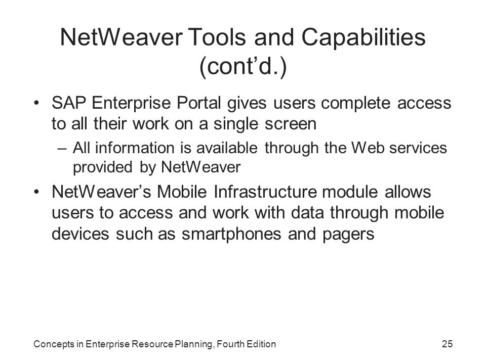NetWeaver Tools and Capabilities (cont'd.) SAP Enterprise Portal gives users complete access to all their work on a single screen –All information is available through the Web services provided by NetWeaver NetWeaver's Mobile Infrastructure module allows users to access and work with data through mobile devices such as smartphones and pagers Concepts in Enterprise Resource Planning, Fourth Edition25