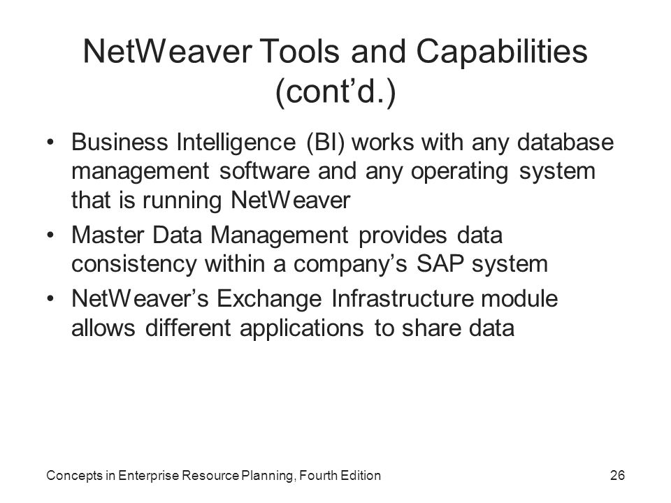 NetWeaver Tools and Capabilities (cont'd.) Business Intelligence (BI) works with any database management software and any operating system that is running NetWeaver Master Data Management provides data consistency within a company's SAP system NetWeaver's Exchange Infrastructure module allows different applications to share data Concepts in Enterprise Resource Planning, Fourth Edition26