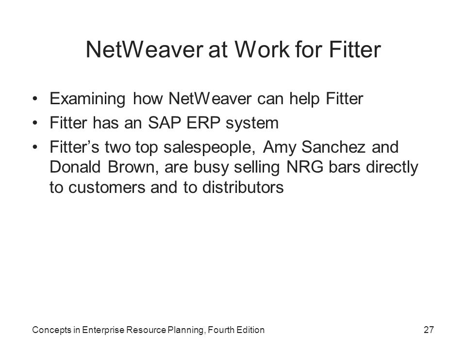 NetWeaver at Work for Fitter Examining how NetWeaver can help Fitter Fitter has an SAP ERP system Fitter's two top salespeople, Amy Sanchez and Donald Brown, are busy selling NRG bars directly to customers and to distributors Concepts in Enterprise Resource Planning, Fourth Edition27