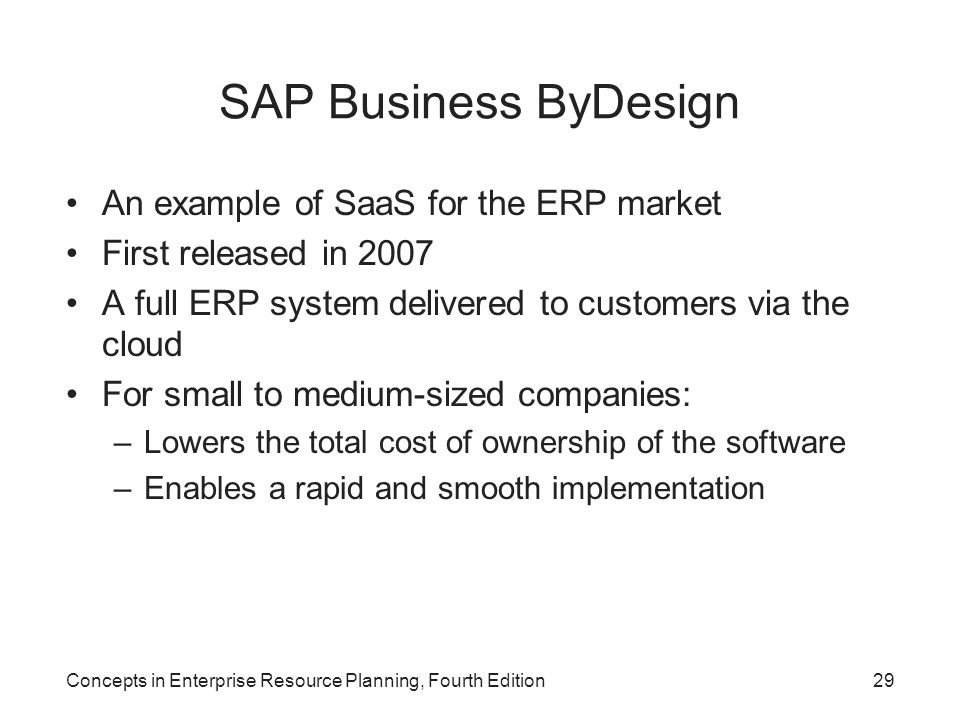 SAP Business ByDesign An example of SaaS for the ERP market First released in 2007 A full ERP system delivered to customers via the cloud For small to medium-sized companies: –Lowers the total cost of ownership of the software –Enables a rapid and smooth implementation Concepts in Enterprise Resource Planning, Fourth Edition29