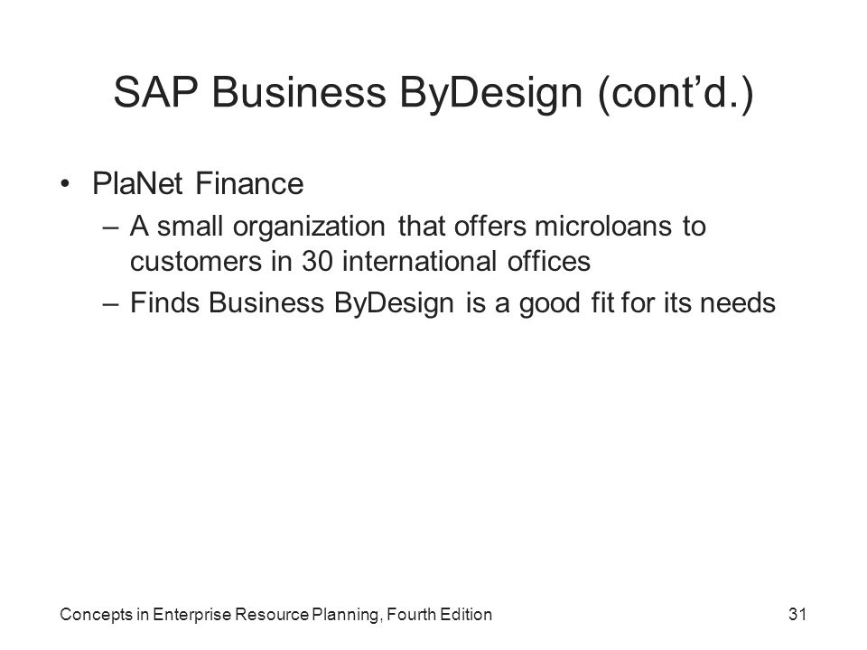 SAP Business ByDesign (cont'd.) PlaNet Finance –A small organization that offers microloans to customers in 30 international offices –Finds Business ByDesign is a good fit for its needs Concepts in Enterprise Resource Planning, Fourth Edition31