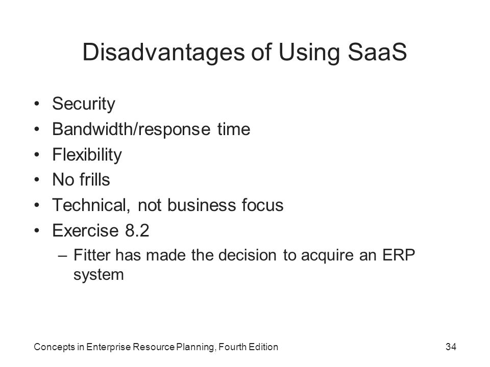 Disadvantages of Using SaaS Security Bandwidth/response time Flexibility No frills Technical, not business focus Exercise 8.2 –Fitter has made the decision to acquire an ERP system Concepts in Enterprise Resource Planning, Fourth Edition34