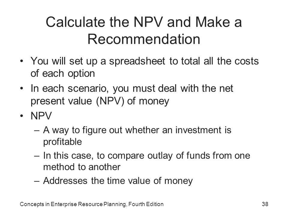 Calculate the NPV and Make a Recommendation You will set up a spreadsheet to total all the costs of each option In each scenario, you must deal with the net present value (NPV) of money NPV –A way to figure out whether an investment is profitable –In this case, to compare outlay of funds from one method to another –Addresses the time value of money Concepts in Enterprise Resource Planning, Fourth Edition38