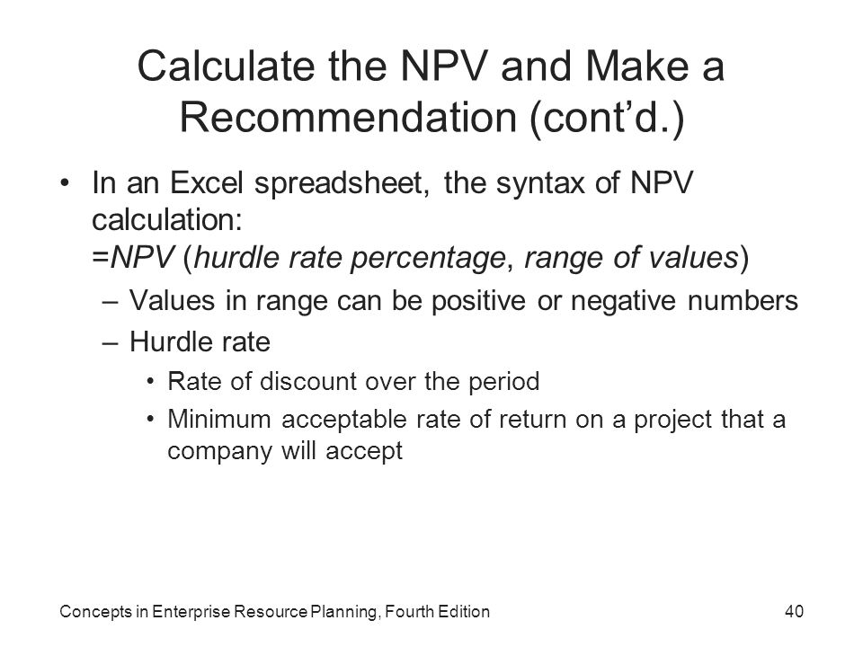 Calculate the NPV and Make a Recommendation (cont'd.) In an Excel spreadsheet, the syntax of NPV calculation: =NPV (hurdle rate percentage, range of values) –Values in range can be positive or negative numbers –Hurdle rate Rate of discount over the period Minimum acceptable rate of return on a project that a company will accept Concepts in Enterprise Resource Planning, Fourth Edition40
