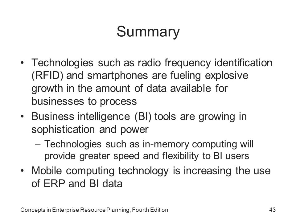 Summary Technologies such as radio frequency identification (RFID) and smartphones are fueling explosive growth in the amount of data available for businesses to process Business intelligence (BI) tools are growing in sophistication and power –Technologies such as in-memory computing will provide greater speed and flexibility to BI users Mobile computing technology is increasing the use of ERP and BI data Concepts in Enterprise Resource Planning, Fourth Edition43