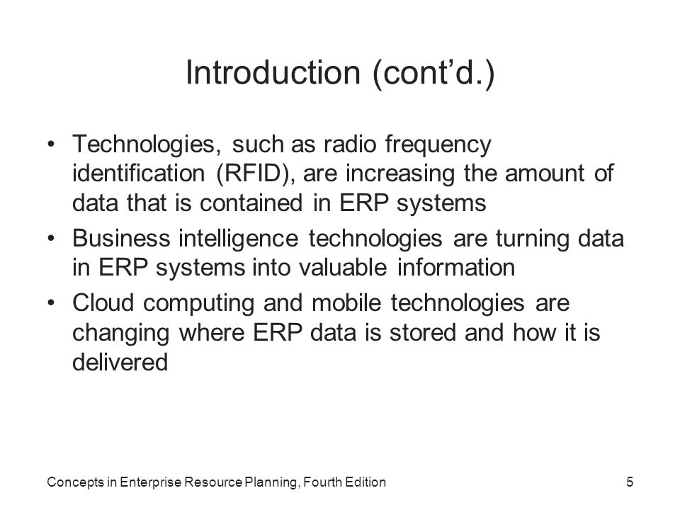 Concepts in Enterprise Resource Planning, Fourth Edition5 Introduction (cont'd.) Technologies, such as radio frequency identification (RFID), are increasing the amount of data that is contained in ERP systems Business intelligence technologies are turning data in ERP systems into valuable information Cloud computing and mobile technologies are changing where ERP data is stored and how it is delivered