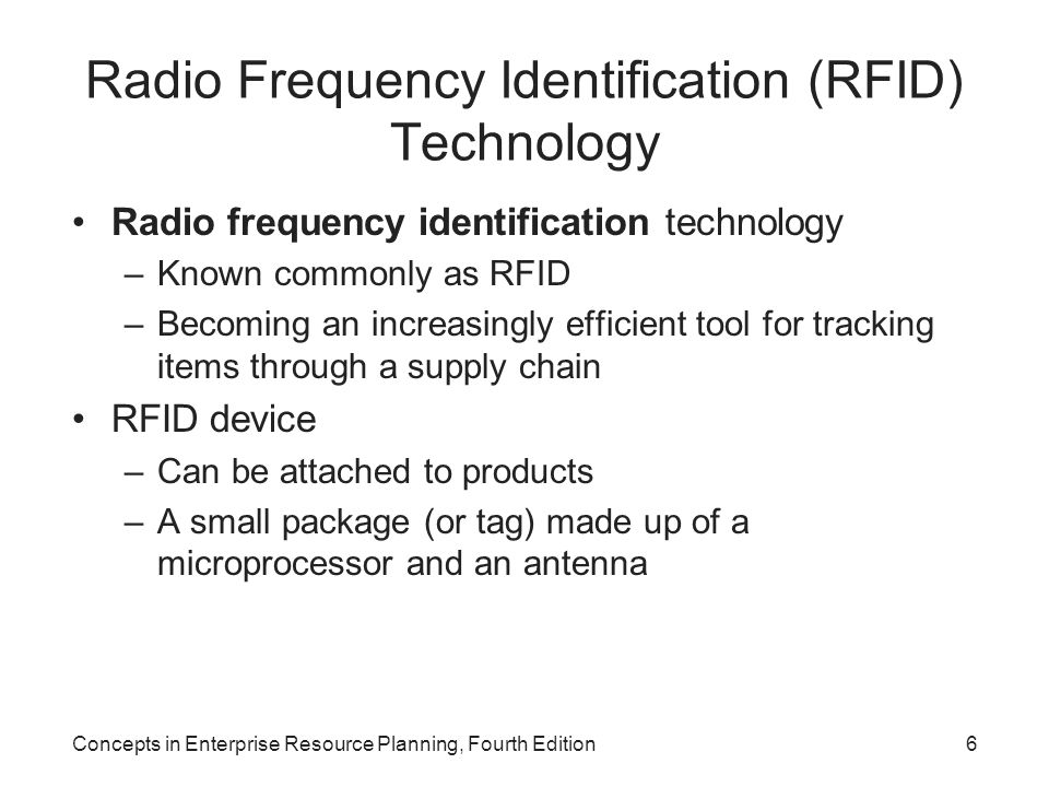 Radio Frequency Identification (RFID) Technology Radio frequency identification technology –Known commonly as RFID –Becoming an increasingly efficient tool for tracking items through a supply chain RFID device –Can be attached to products –A small package (or tag) made up of a microprocessor and an antenna Concepts in Enterprise Resource Planning, Fourth Edition6