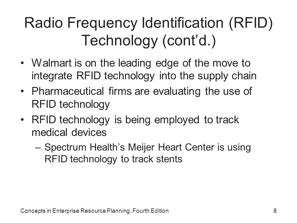 Radio Frequency Identification (RFID) Technology (cont'd.) Walmart is on the leading edge of the move to integrate RFID technology into the supply chain Pharmaceutical firms are evaluating the use of RFID technology RFID technology is being employed to track medical devices –Spectrum Health's Meijer Heart Center is using RFID technology to track stents Concepts in Enterprise Resource Planning, Fourth Edition8
