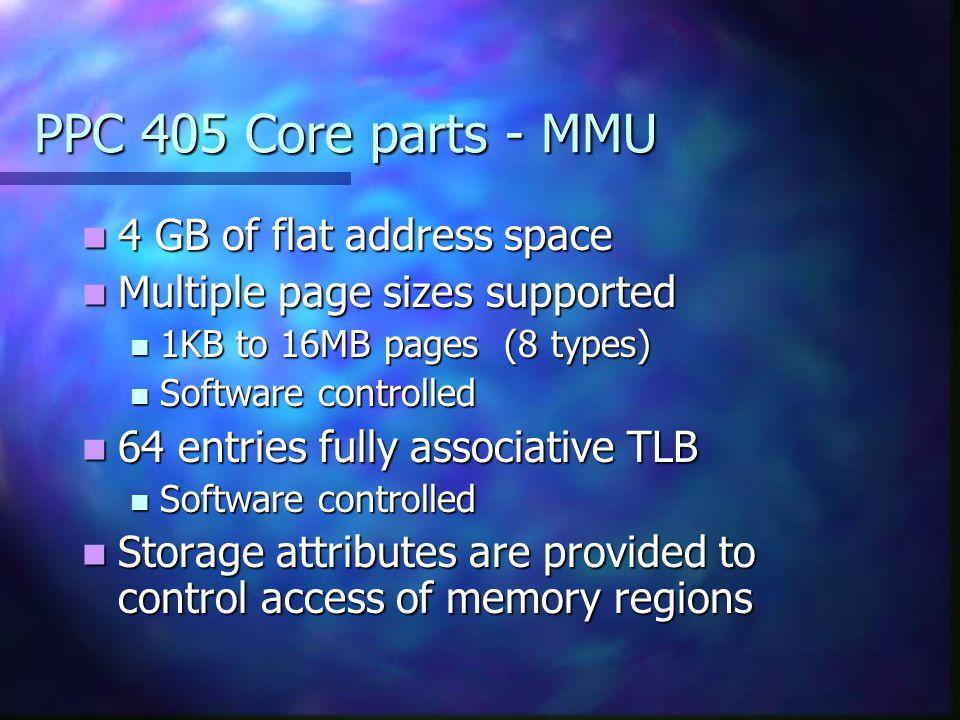 PPC 405 Core parts - MMU 4 GB of flat address space 4 GB of flat address space Multiple page sizes supported Multiple page sizes supported 1KB to 16MB
