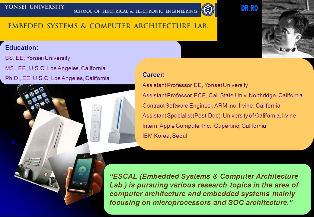 Education: BS, EE, Yonsei University MS., EE, U.S.C, Los Angeles, California Ph.D., EE, U.S.C, Los Angeles, California ESCAL (Embedded Systems & Computer Architecture Lab.) is pursuing various research topics in the area of computer architecture and embedded systems mainly focusing on microprocessors and SOC architecture. Career: Assistant Professor, EE, Yonsei University Assistant Professor, ECE, Cal.