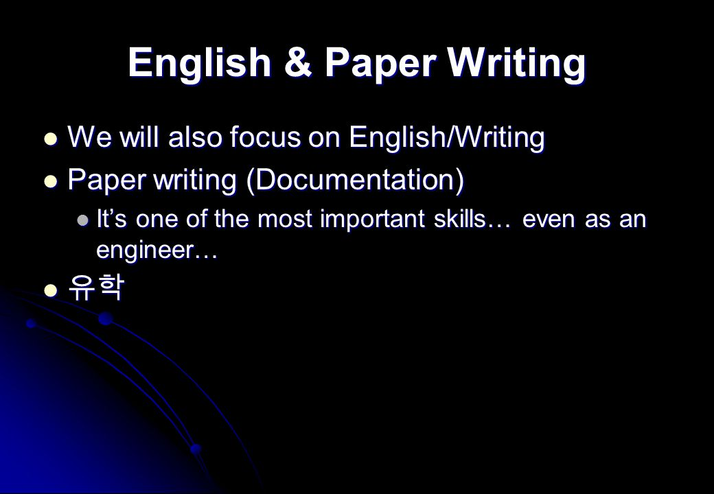 English & Paper Writing We will also focus on English/Writing We will also focus on English/Writing Paper writing (Documentation) Paper writing (Documentation) It's one of the most important skills… even as an engineer… It's one of the most important skills… even as an engineer… 유학 유학