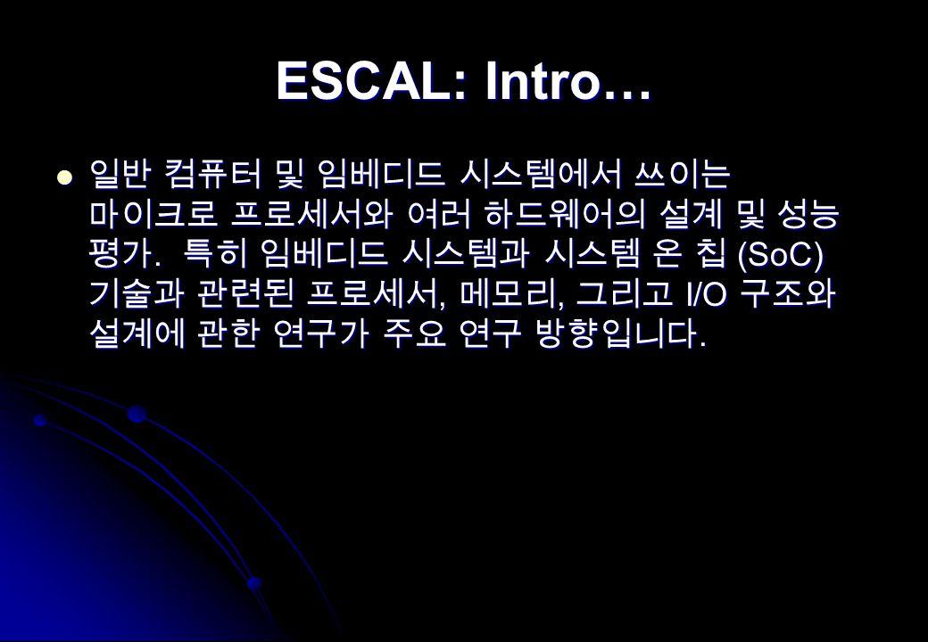ESCAL: Intro… 일반 컴퓨터 및 임베디드 시스템에서 쓰이는 마이크로 프로세서와 여러 하드웨어의 설계 및 성능 평가. 특히 임베디드 시스템과 시스템 온 칩 (SoC) 기술과 관련된 프로세서, 메모리, 그리고 I/O 구조와 설계에 관한 연구가 주요 연구 방향입니다