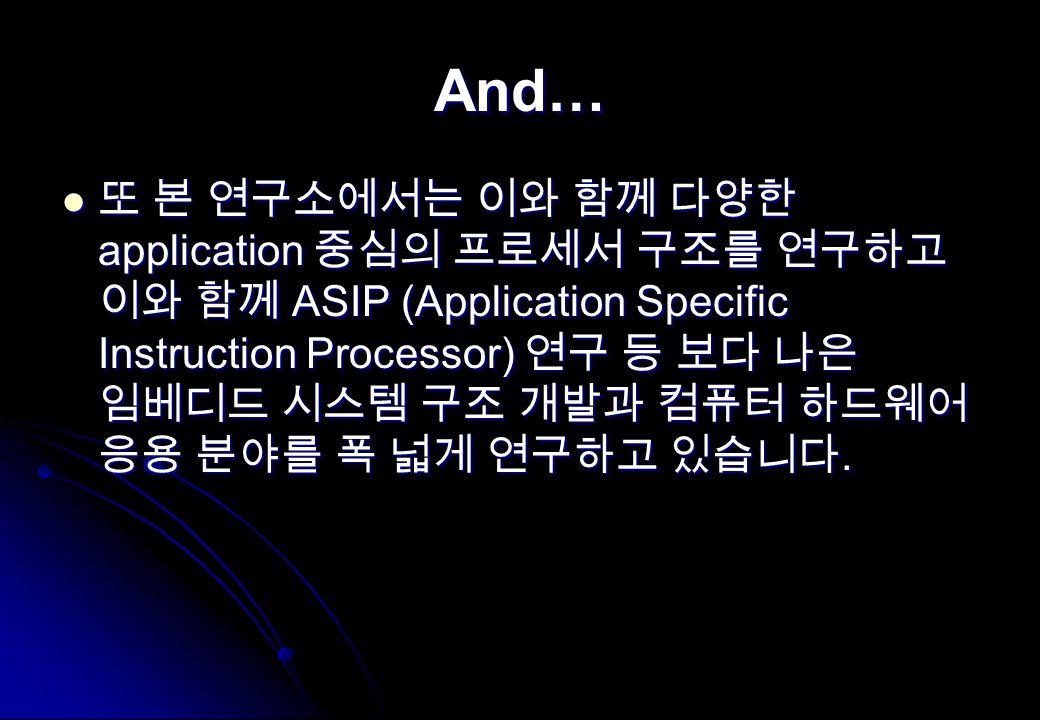 And… 또 본 연구소에서는 이와 함께 다양한 application 중심의 프로세서 구조를 연구하고 이와 함께 ASIP (Application Specific Instruction Processor) 연구 등 보다 나은 임베디드 시스템 구조 개발과 컴퓨터 하드웨어 응용 분야를 폭 넓게 연구하고 있습니다.