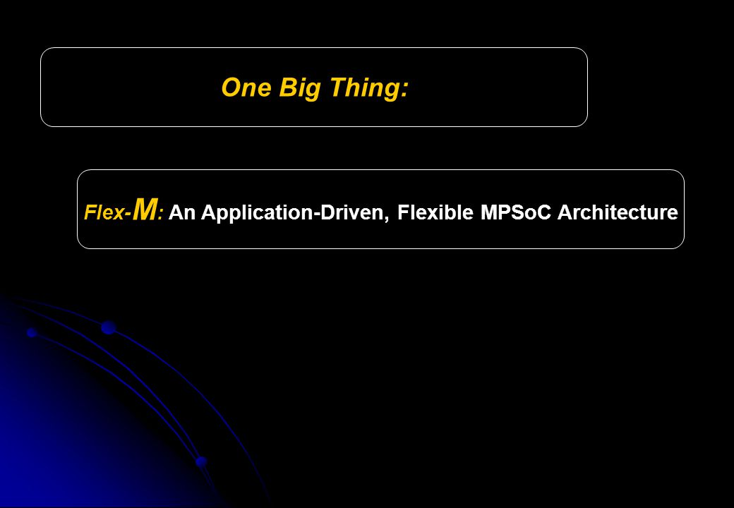 Flex- M : An Application-Driven, Flexible MPSoC Architecture One Big Thing: