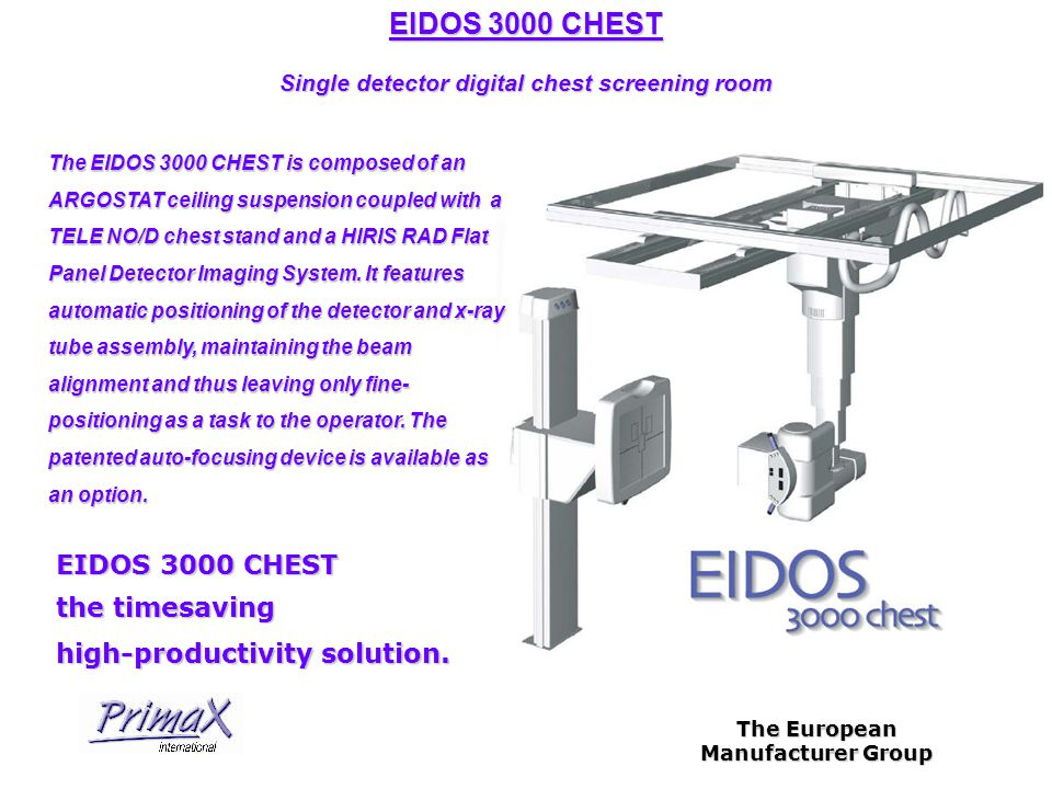 The European Manufacturer Group EIDOS 3000 CHEST Single detector digital chest screening room The EIDOS 3000 CHEST is composed of an ARGOSTAT ceiling suspension coupled with a TELE NO/D chest stand and a HIRIS RAD Flat Panel Detector Imaging System.