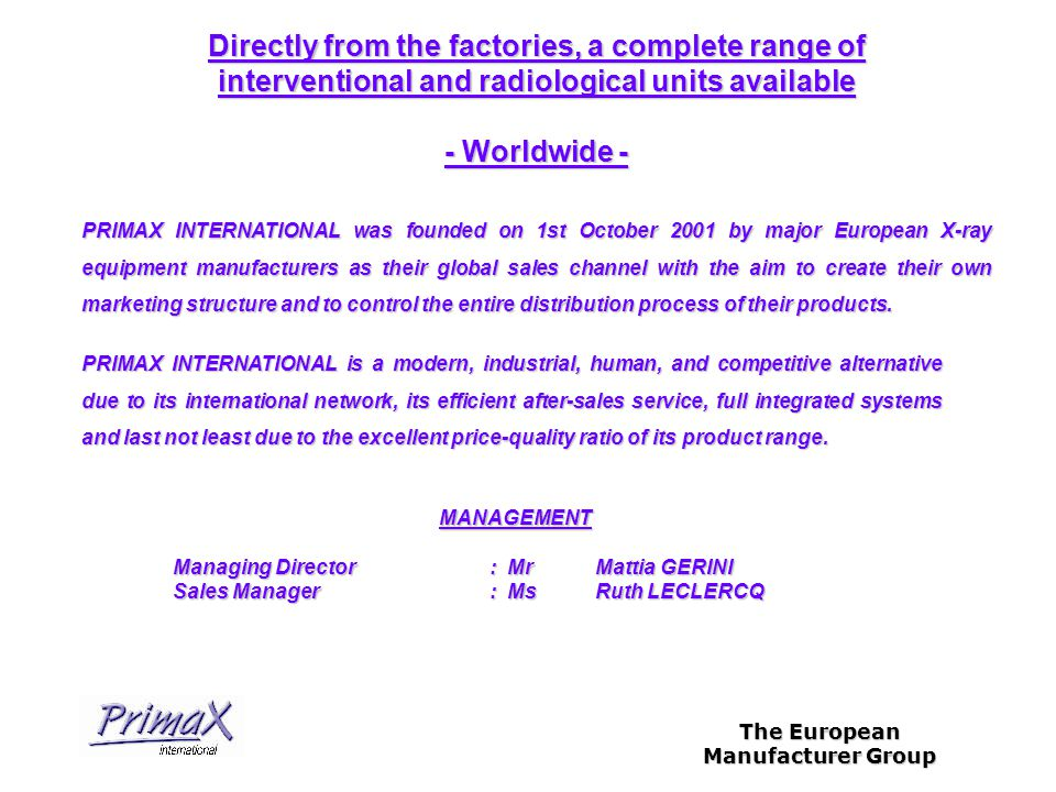 The European Manufacturer Group MANAGEMENT Managing Director : MrMattia GERINI Sales Manager: MsRuth LECLERCQ Directly from the factories, a complete range of interventional and radiological units available - Worldwide - PRIMAX INTERNATIONAL was founded on 1st October 2001 by major European X-ray equipment manufacturers as their global sales channel with the aim to create their own marketing structure and to control the entire distribution process of their products.