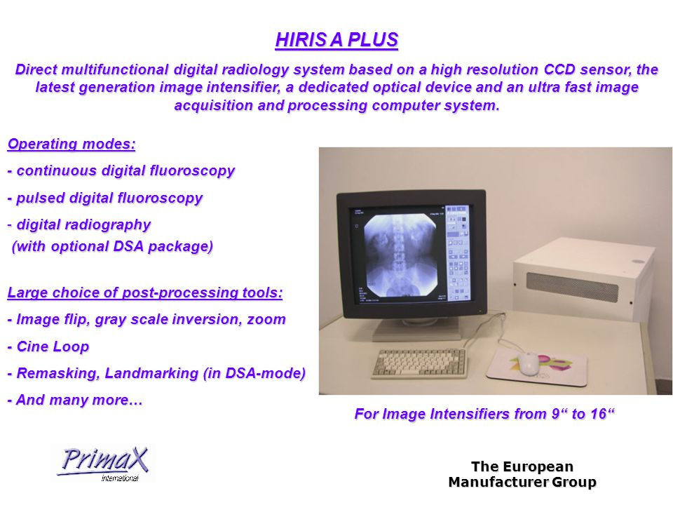 The European Manufacturer Group HIRIS A PLUS Operating modes: - continuous digital fluoroscopy - pulsed digital fluoroscopy - digital radiography (with optional DSA package) (with optional DSA package) Direct multifunctional digital radiology system based on a high resolution CCD sensor, the latest generation image intensifier, a dedicated optical device and an ultra fast image acquisition and processing computer system.