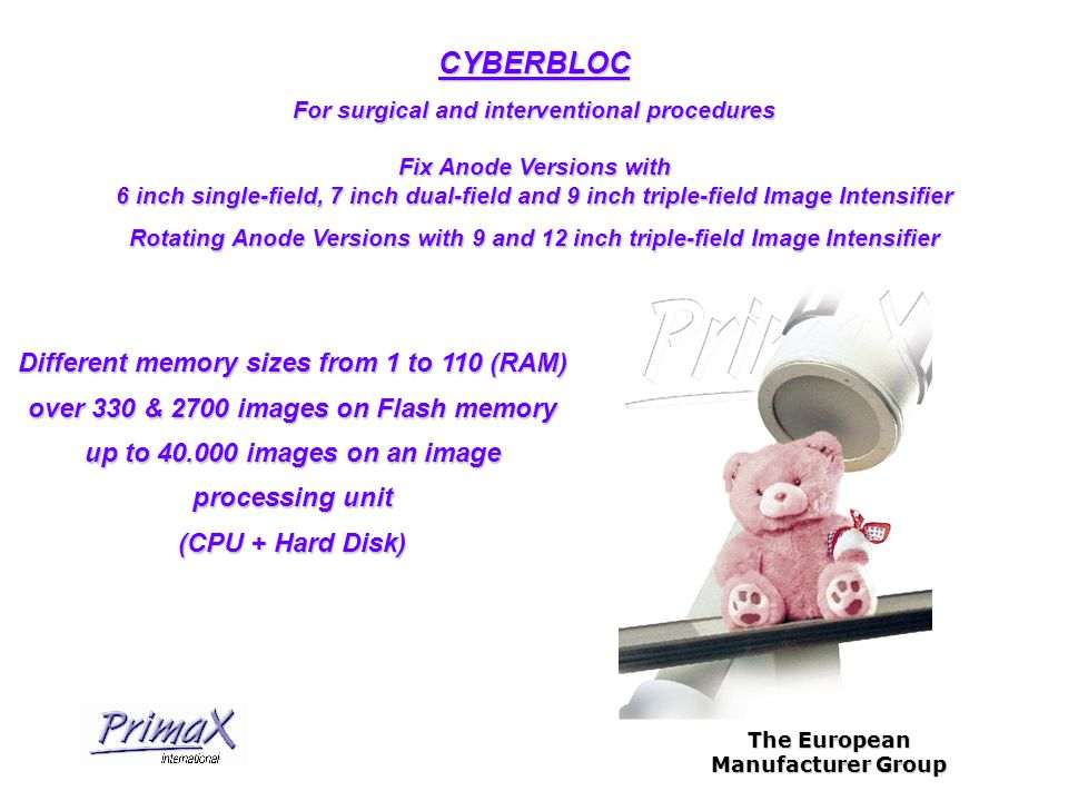 The European Manufacturer Group For surgical and interventional procedures Fix Anode Versions with 6 inch single-field, 7 inch dual-field and 9 inch triple-field Image Intensifier Rotating Anode Versions with 9 and 12 inch triple-field Image Intensifier CYBERBLOC Different memory sizes from 1 to 110 (RAM) over 330 & 2700 images on Flash memory up to 40.000 images on an image processing unit (CPU + Hard Disk)