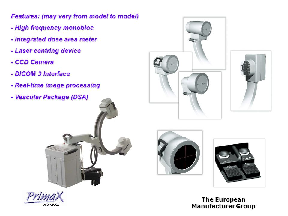The European Manufacturer Group Features: (may vary from model to model) - High frequency monobloc - Integrated dose area meter - Laser centring device - CCD Camera - DICOM 3 Interface - Real-time image processing - Vascular Package (DSA)