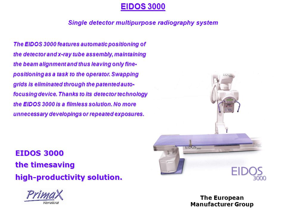 The European Manufacturer Group EIDOS 3000 Single detector multipurpose radiography system Other features: - Ceiling suspended x-ray unit - Elevating table with suspended & rotating carbon-fibre tabletop - Anatomical programming - Manual mode - Image processing through sophisticated software tools on the operator console on the operator console - 43x43 active area on the detector (3000x3000 pixels - 14 bit) (3000x3000 pixels - 14 bit) - DICOM 3 interface - Immediate image availability and many more...