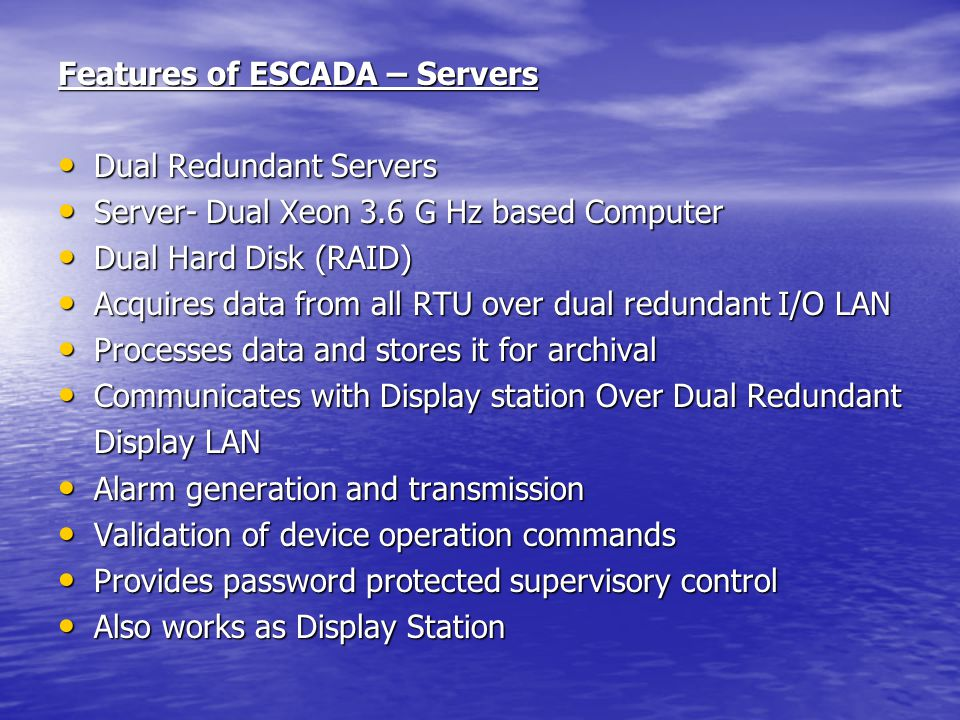 Features of ESCADA – Servers Dual Redundant Servers Dual Redundant Servers Server- Dual Xeon 3.6 G Hz based Computer Server- Dual Xeon 3.6 G Hz based Computer Dual Hard Disk (RAID) Dual Hard Disk (RAID) Acquires data from all RTU over dual redundant I/O LAN Acquires data from all RTU over dual redundant I/O LAN Processes data and stores it for archival Processes data and stores it for archival Communicates with Display station Over Dual Redundant Communicates with Display station Over Dual Redundant Display LAN Alarm generation and transmission Alarm generation and transmission Validation of device operation commands Validation of device operation commands Provides password protected supervisory control Provides password protected supervisory control Also works as Display Station Also works as Display Station