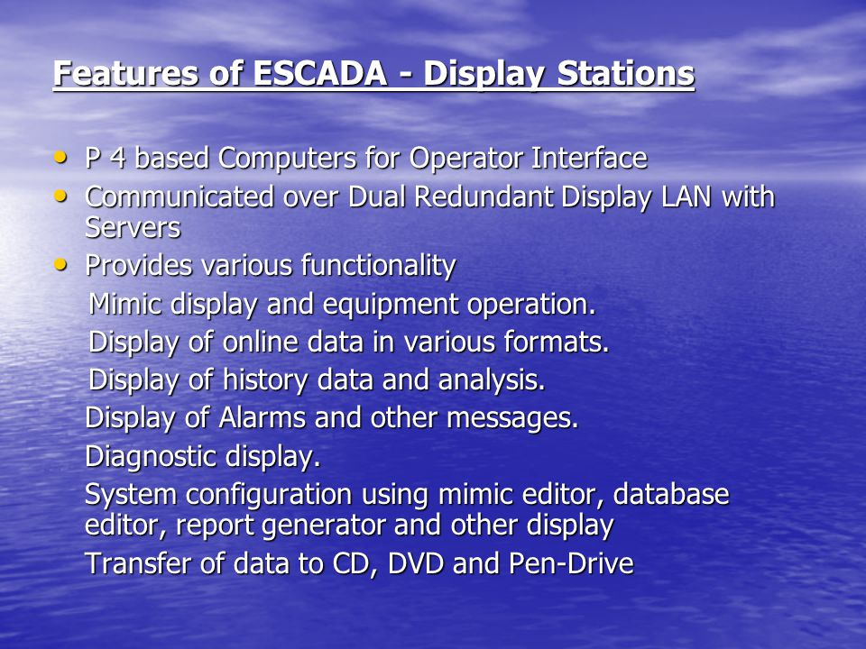 Features of ESCADA - Display Stations P 4 based Computers for Operator Interface P 4 based Computers for Operator Interface Communicated over Dual Redundant Display LAN with Servers Communicated over Dual Redundant Display LAN with Servers Provides various functionality Provides various functionality Mimic display and equipment operation.