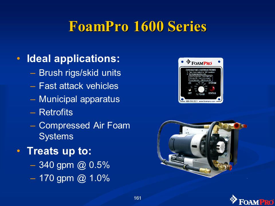 161 FoamPro 1600 Series Ideal applications: –Brush rigs/skid units –Fast attack vehicles –Municipal apparatus –Retrofits –Compressed Air Foam Systems