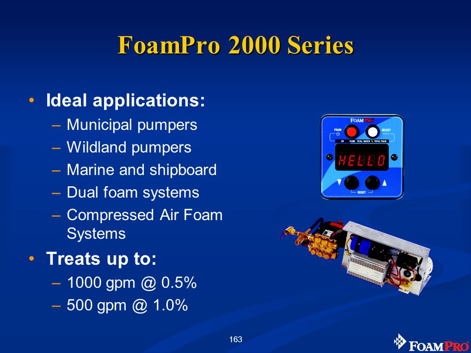 163 FoamPro 2000 Series Ideal applications: –Municipal pumpers –Wildland pumpers –Marine and shipboard –Dual foam systems –Compressed Air Foam Systems