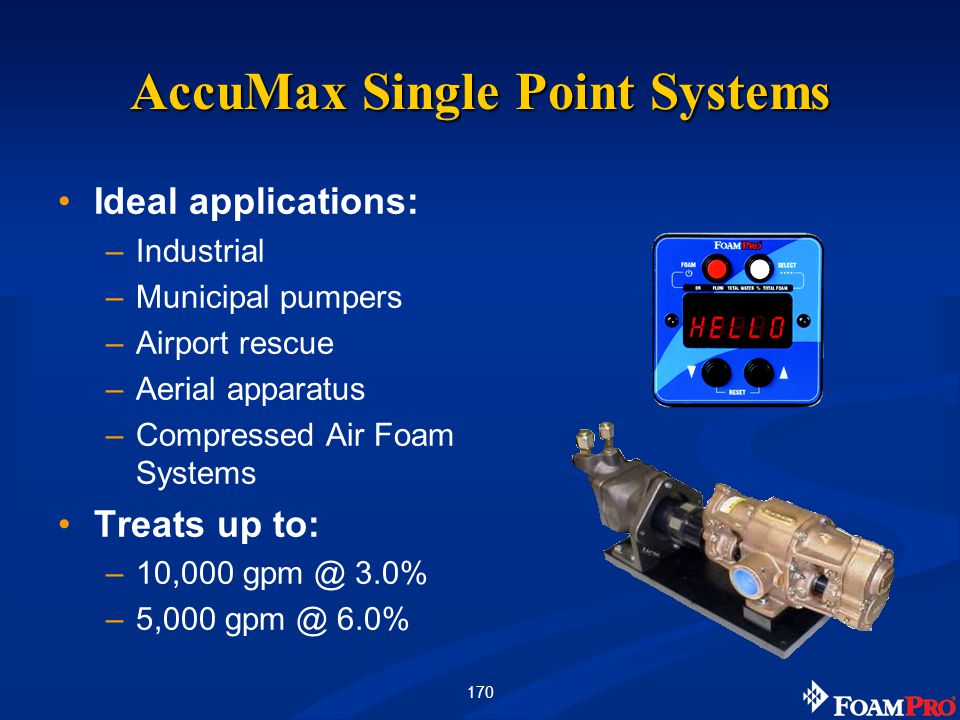 170 AccuMax Single Point Systems Ideal applications: –Industrial –Municipal pumpers –Airport rescue –Aerial apparatus –Compressed Air Foam Systems Treats up to: –10,000 gpm @ 3.0% –5,000 gpm @ 6.0%