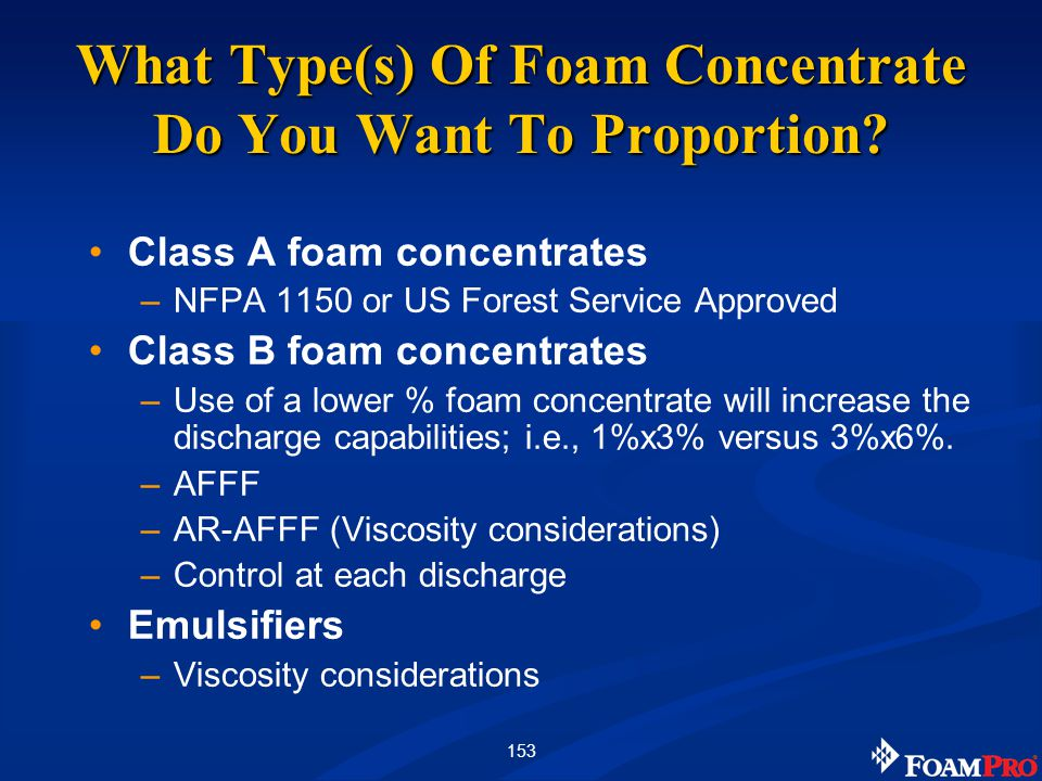 153 Class A foam concentrates –NFPA 1150 or US Forest Service Approved Class B foam concentrates –Use of a lower % foam concentrate will increase the discharge capabilities; i.e., 1%x3% versus 3%x6%.