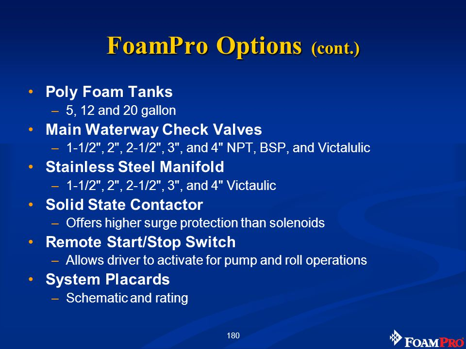 180 FoamPro Options (cont.) Poly Foam Tanks –5, 12 and 20 gallon Main Waterway Check Valves –1-1/2 , 2 , 2-1/2 , 3 , and 4 NPT, BSP, and Victalulic Stainless Steel Manifold –1-1/2 , 2 , 2-1/2 , 3 , and 4 Victaulic Solid State Contactor –Offers higher surge protection than solenoids Remote Start/Stop Switch –Allows driver to activate for pump and roll operations System Placards –Schematic and rating