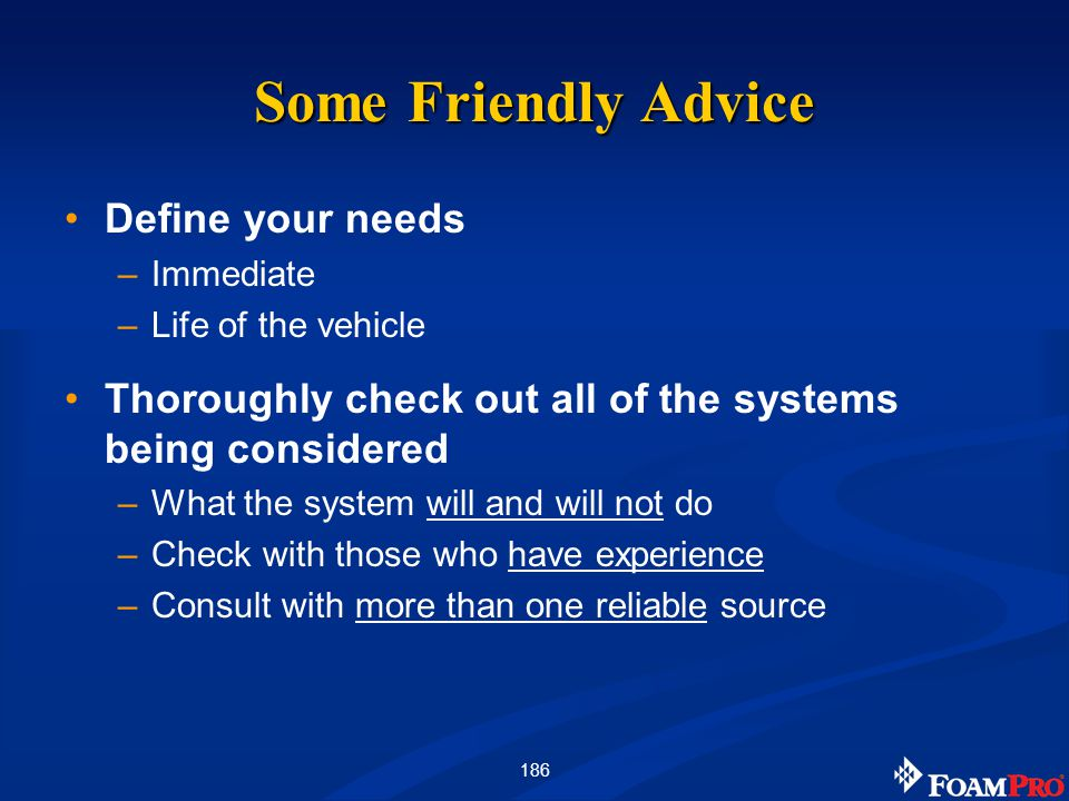 186 Some Friendly Advice Define your needs –Immediate –Life of the vehicle Thoroughly check out all of the systems being considered –What the system w