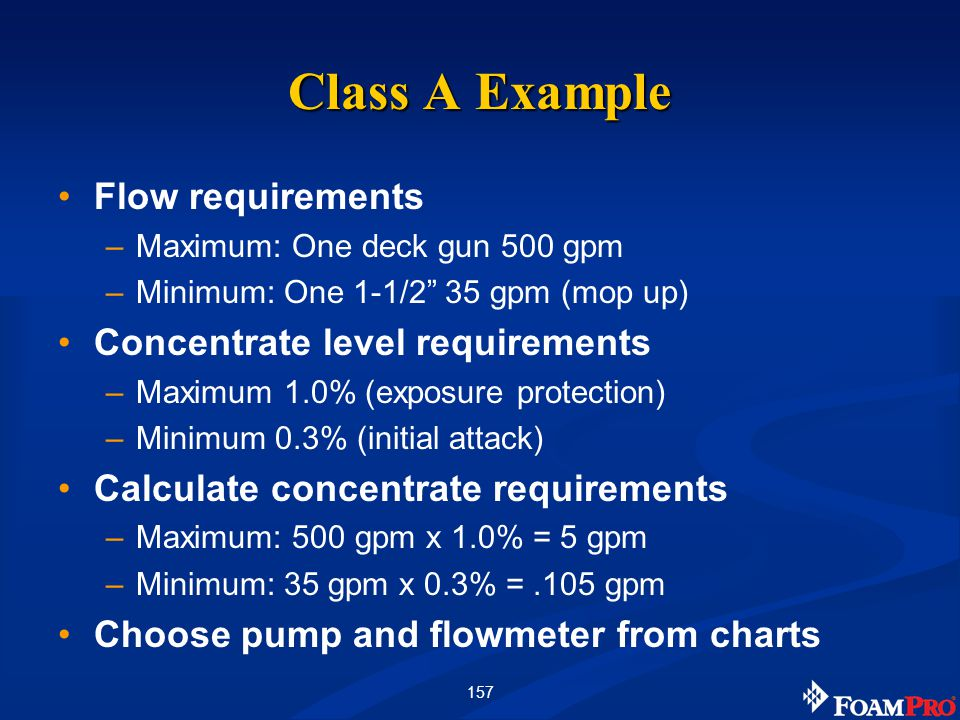 """157 Class A Example Flow requirements –Maximum: One deck gun 500 gpm –Minimum: One 1-1/2"""" 35 gpm (mop up) Concentrate level requirements –Maximum 1.0%"""